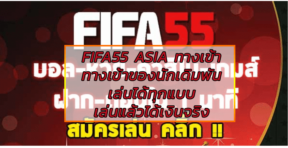 FIFA55 ASIA ทางเข้า สนุกกับเว็บที่ดี่ที่สุดในเอเชีย เลือกเดิมพันกับเราเลย